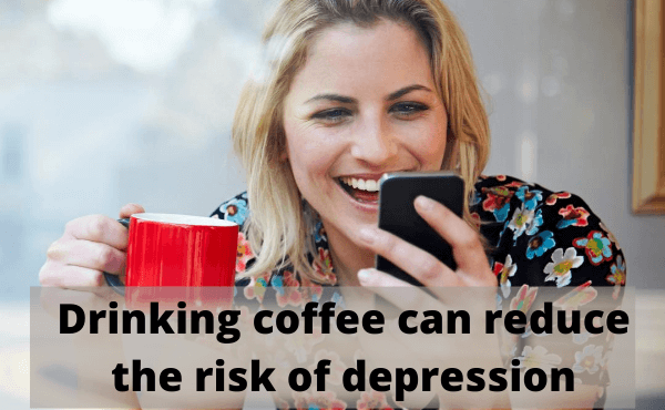 Drinking coffee can reduce the risk of depression