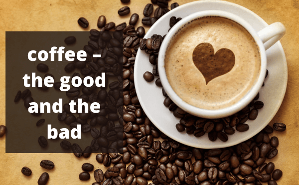 About coffee – the good and the bad